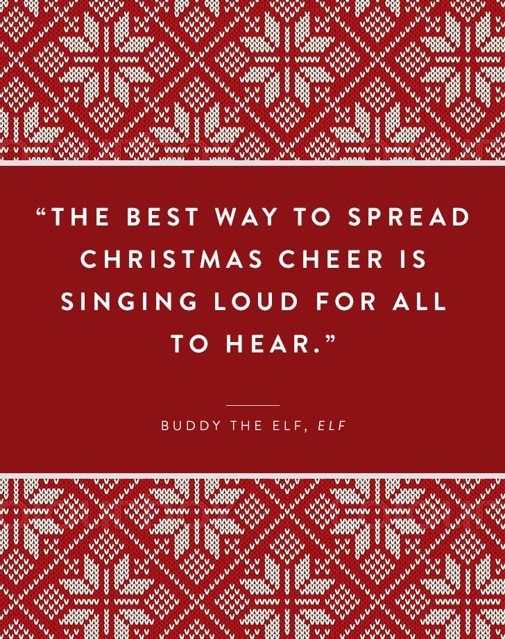 Quote from Elf movie with Will Ferrell. The Best way to spread Christmas cheer is singing loud for all to hear.